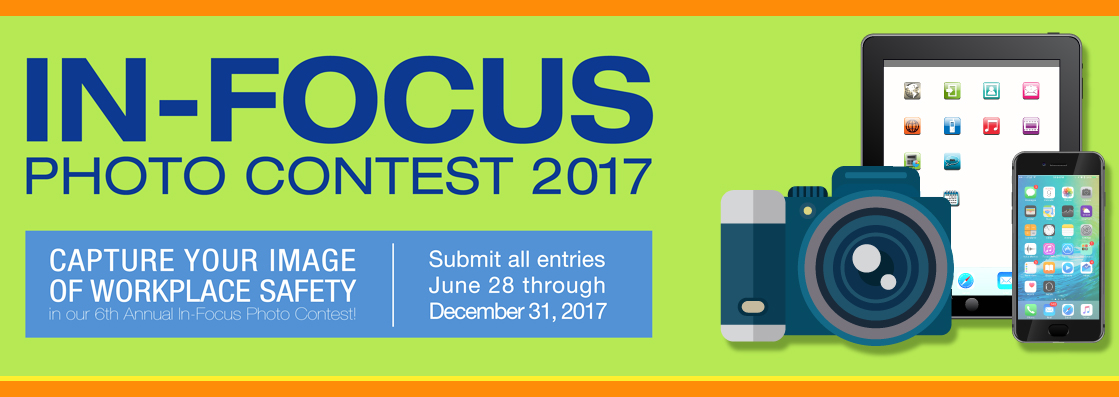 In-Focus Photo Contest 2017. Capture your image of workplace safety in our 6th annual contest. Submit all entries 6/28-12/31/17.