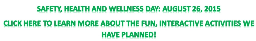 Safety. Health and Wellness Day: August 26, 2015 Click here to learn more about the fun, interactive activities we have planned!