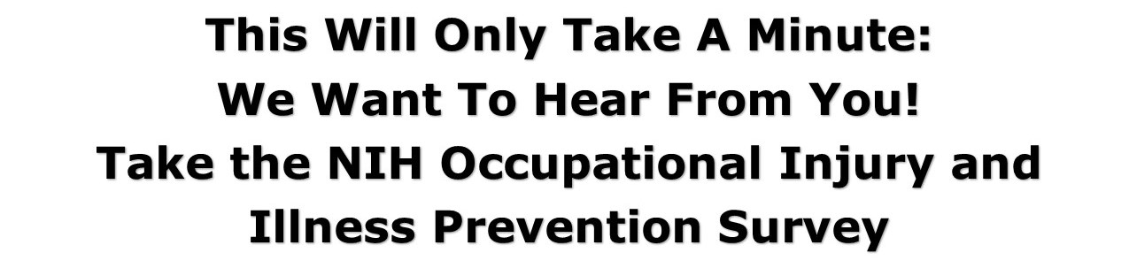 This will only take a minute: we want to hear from you!  Take the NIH Occupational Injury and Illness Prevention Survey