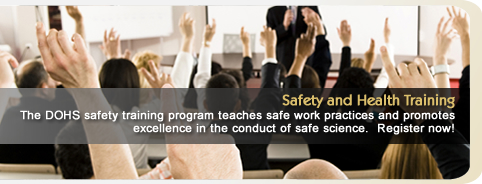 Safety and Health Training: The DOHS safety training program teaches safe work practices and promotes excellence in the conduct of safe science. Register now!